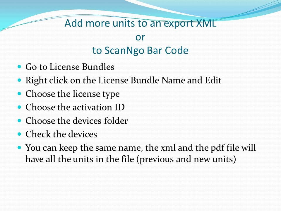 Add more units to an export XML or to ScanNgo Bar Code Go to License Bundles Right click on the License Bundle Name and Edit Choose the license type Choose the activation ID Choose the devices folder Check the devices You can keep the same name, the xml and the pdf file will have all the units in the file (previous and new units)