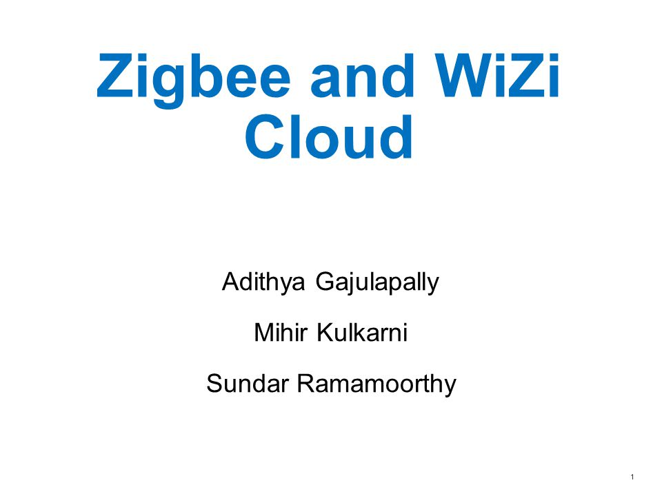 Zigbee and WiZi Cloud Adithya Gajulapally Mihir Kulkarni Sundar Ramamoorthy 1