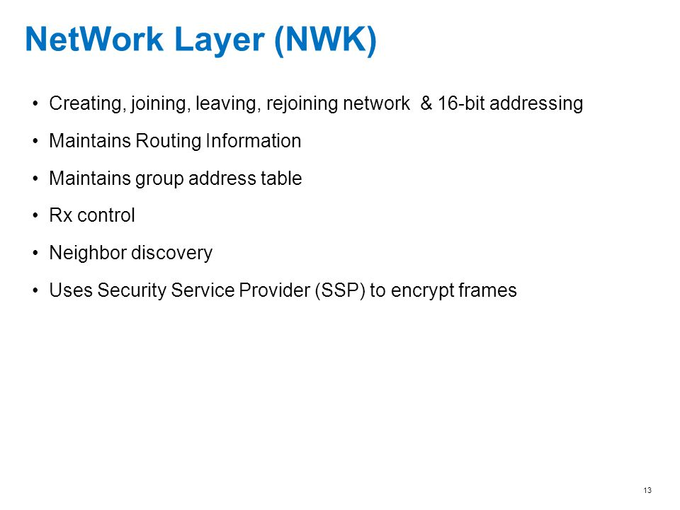 13 NetWork Layer (NWK) Creating, joining, leaving, rejoining network & 16-bit addressing Maintains Routing Information Maintains group address table R