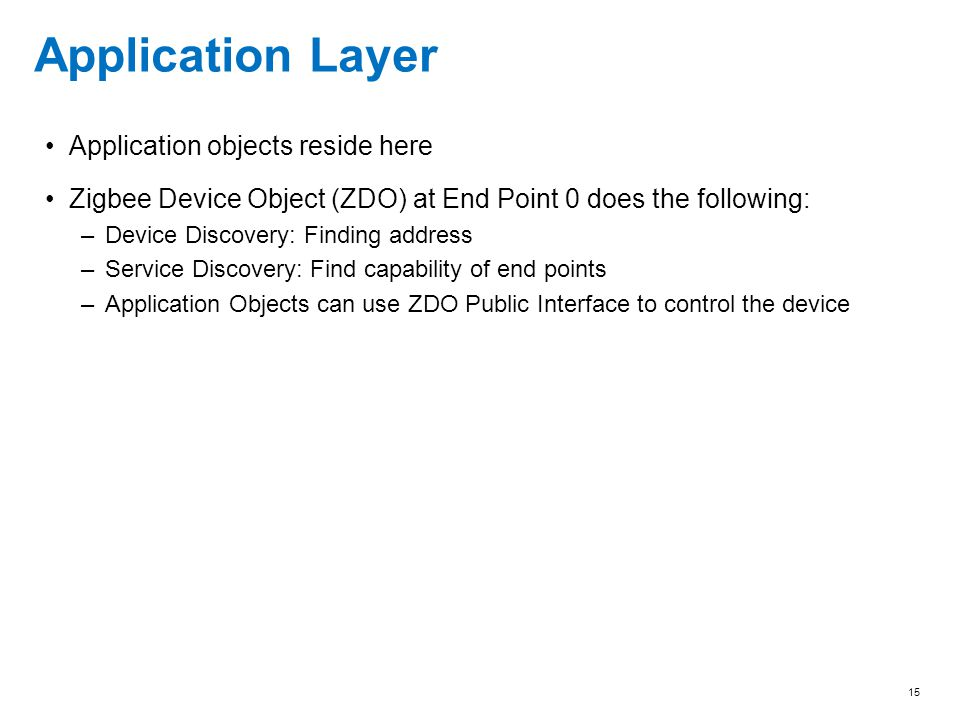 15 Application Layer Application objects reside here Zigbee Device Object (ZDO) at End Point 0 does the following: –Device Discovery: Finding address