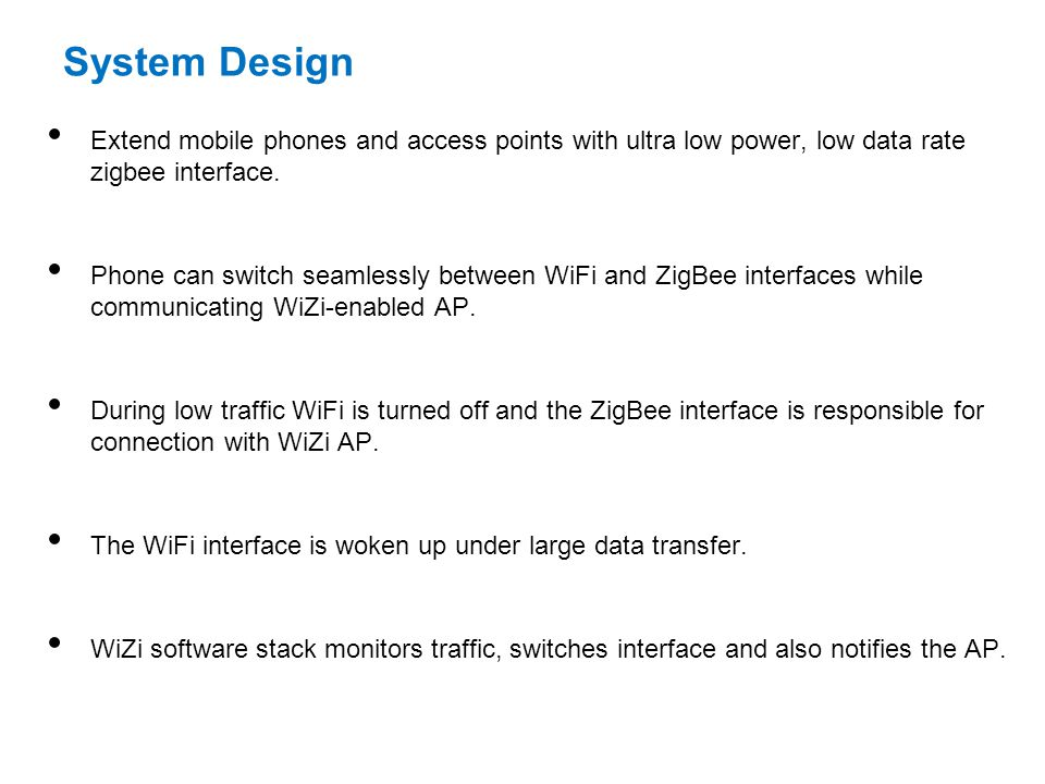 System Design Extend mobile phones and access points with ultra low power, low data rate zigbee interface. Phone can switch seamlessly between WiFi an