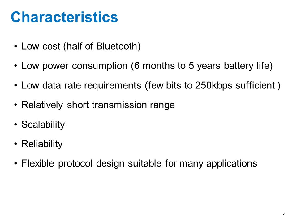 3 Characteristics Low cost (half of Bluetooth) Low power consumption (6 months to 5 years battery life) Low data rate requirements (few bits to 250kbp