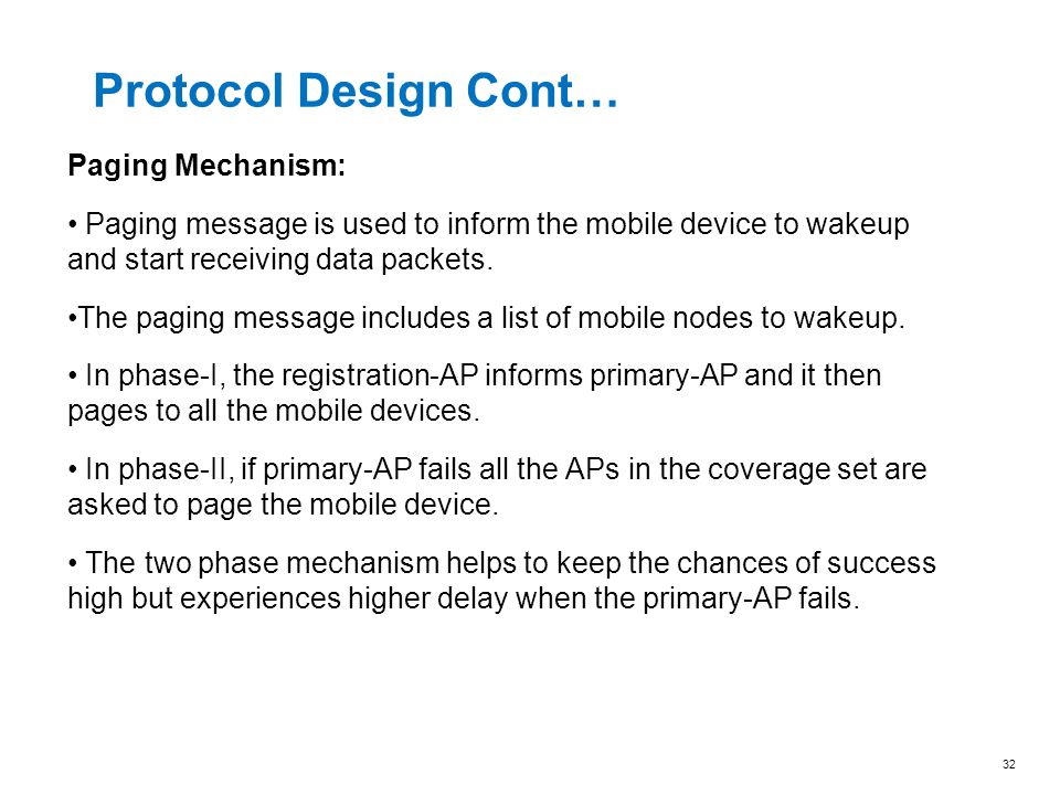 Protocol Design Cont… Paging Mechanism: Paging message is used to inform the mobile device to wakeup and start receiving data packets. The paging mess
