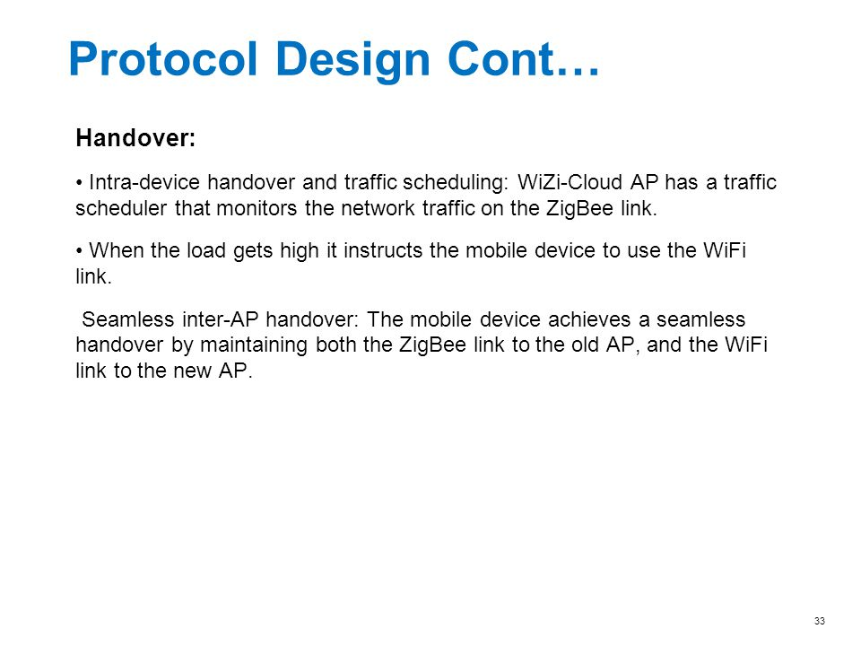 Protocol Design Cont… Handover: Intra-device handover and traffic scheduling: WiZi-Cloud AP has a traffic scheduler that monitors the network traffic