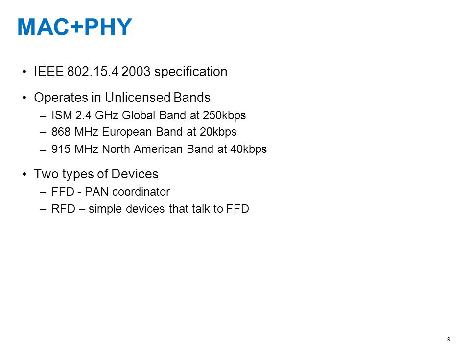 9 MAC+PHY IEEE 802.15.4 2003 specification Operates in Unlicensed Bands –ISM 2.4 GHz Global Band at 250kbps –868 MHz European Band at 20kbps –915 MHz