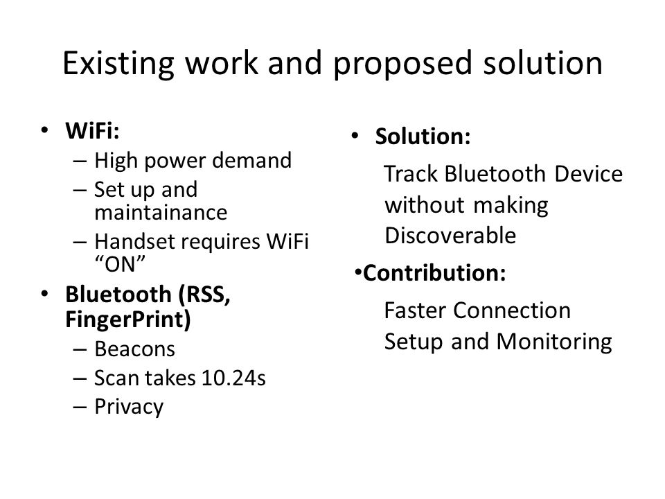 Existing work and proposed solution WiFi: – High power demand – Set up and maintainance – Handset requires WiFi ON Bluetooth (RSS, FingerPrint) – Beacons – Scan takes 10.24s – Privacy Solution: Track Bluetooth Device without making Discoverable Contribution: Faster Connection Setup and Monitoring