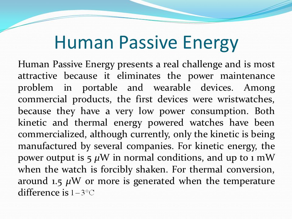 Human Passive Energy Human Passive Energy presents a real challenge and is most attractive because it eliminates the power maintenance problem in portable and wearable devices.