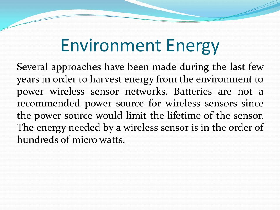 Environment Energy Several approaches have been made during the last few years in order to harvest energy from the environment to power wireless sensor networks.