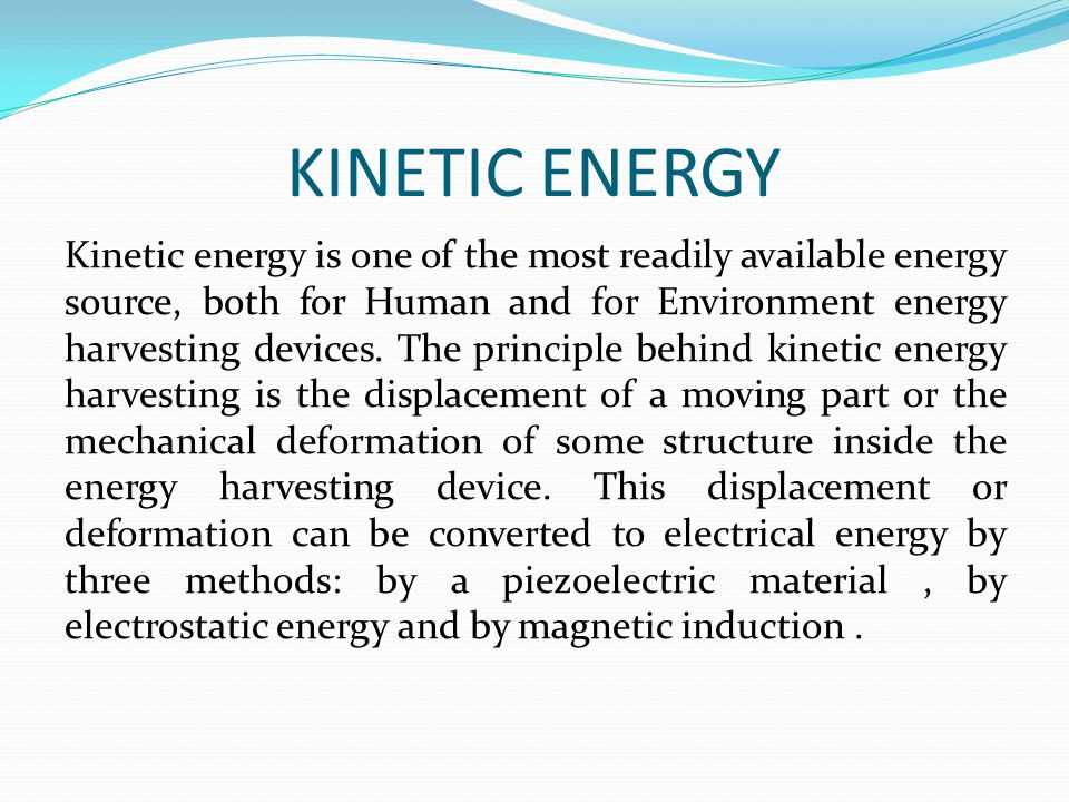 KINETIC ENERGY Kinetic energy is one of the most readily available energy source, both for Human and for Environment energy harvesting devices.