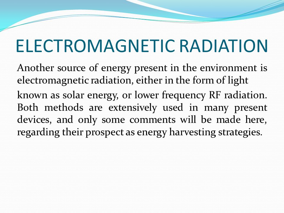 ELECTROMAGNETIC RADIATION Another source of energy present in the environment is electromagnetic radiation, either in the form of light known as solar energy, or lower frequency RF radiation.