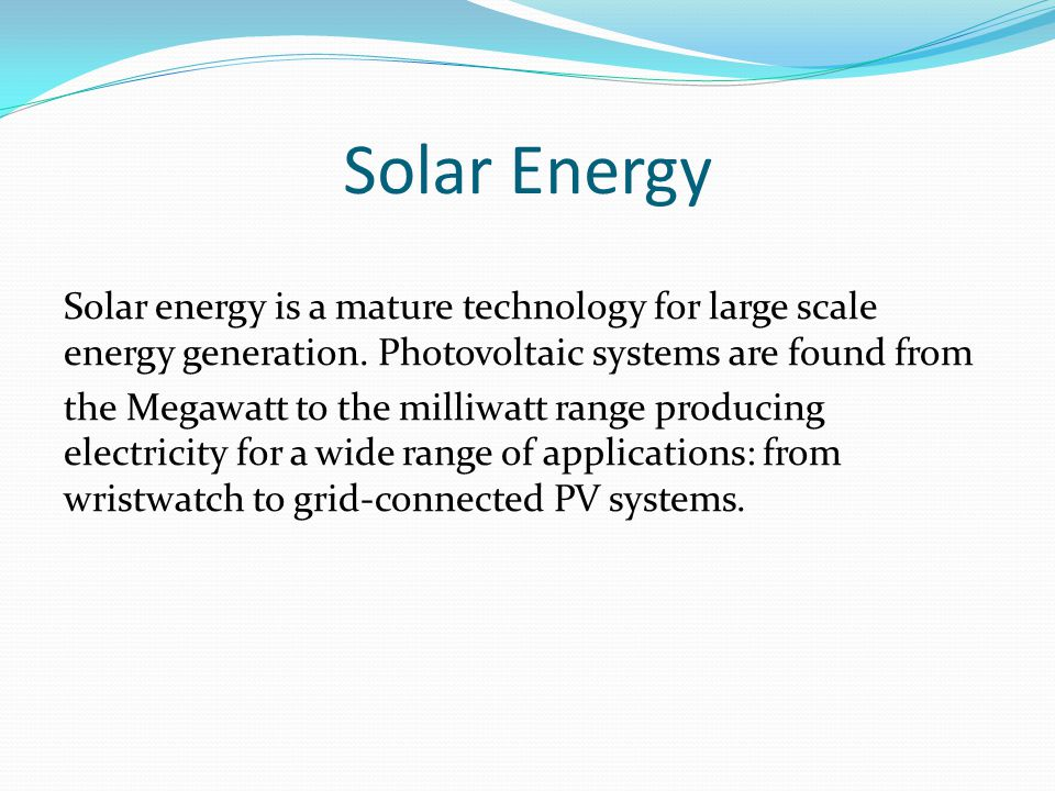 Solar Energy Solar energy is a mature technology for large scale energy generation.