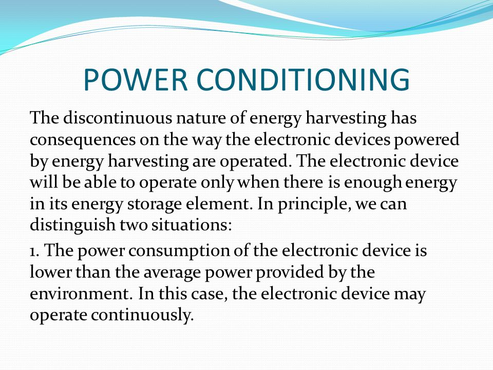 POWER CONDITIONING The discontinuous nature of energy harvesting has consequences on the way the electronic devices powered by energy harvesting are operated.