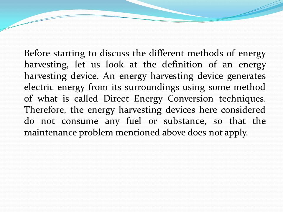 Before starting to discuss the different methods of energy harvesting, let us look at the definition of an energy harvesting device.