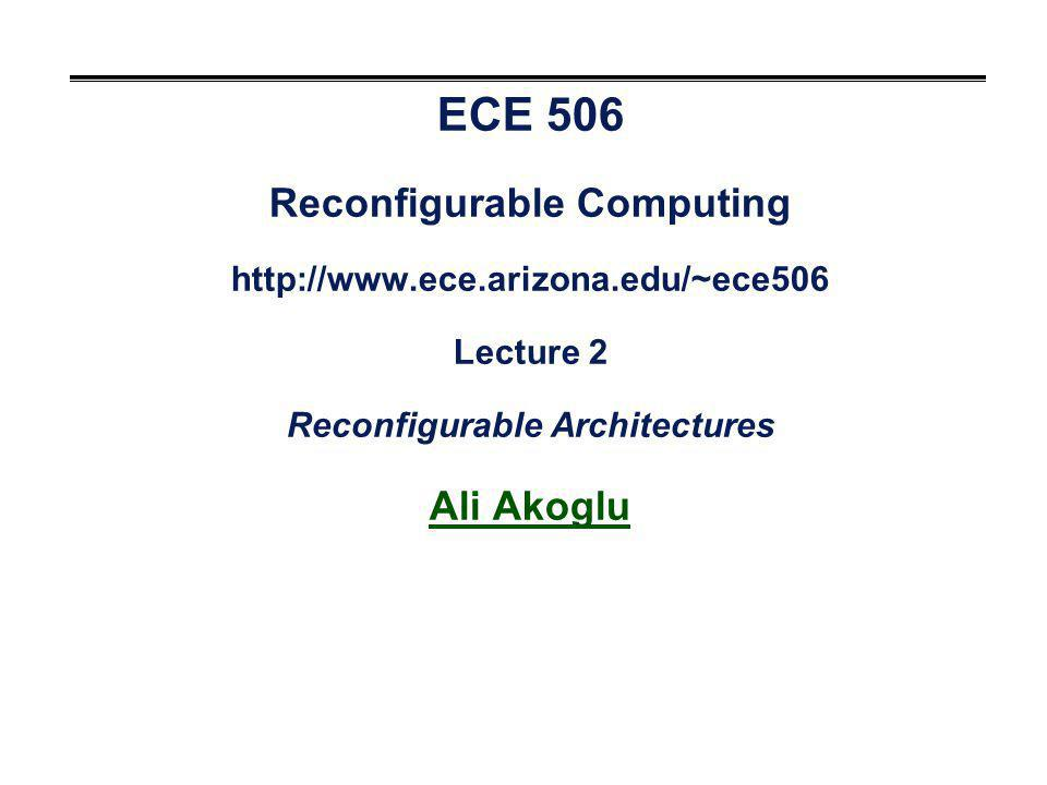 ECE 506 Reconfigurable Computing http://www.ece.arizona.edu/~ece506 Lecture 2 Reconfigurable Architectures Ali Akoglu