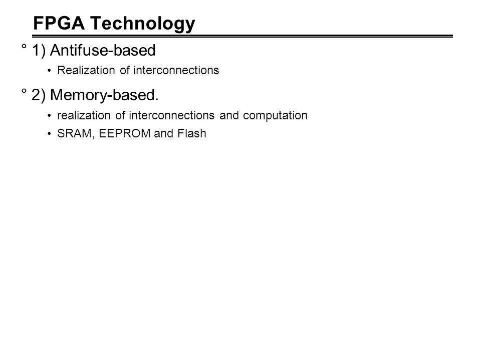 FPGA Technology °1) Antifuse-based Realization of interconnections °2) Memory-based.