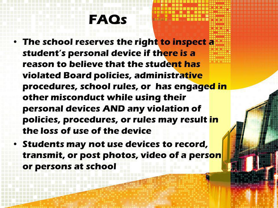 The school reserves the right to inspect a students personal device if there is a reason to believe that the student has violated Board policies, administrative procedures, school rules, or has engaged in other misconduct while using their personal devices AND any violation of policies, procedures, or rules may result in the loss of use of the device Students may not use devices to record, transmit, or post photos, video of a person or persons at school FAQs