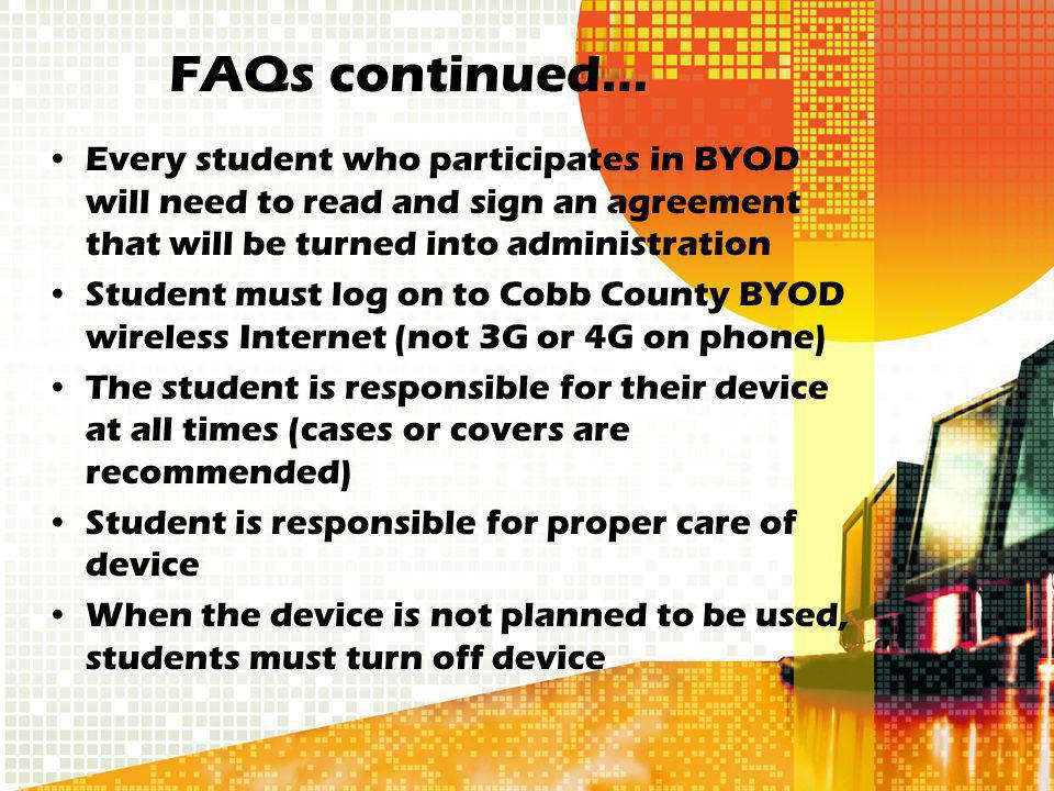 Every student who participates in BYOD will need to read and sign an agreement that will be turned into administration Student must log on to Cobb County BYOD wireless Internet (not 3G or 4G on phone) The student is responsible for their device at all times (cases or covers are recommended) Student is responsible for proper care of device When the device is not planned to be used, students must turn off device FAQs continued…