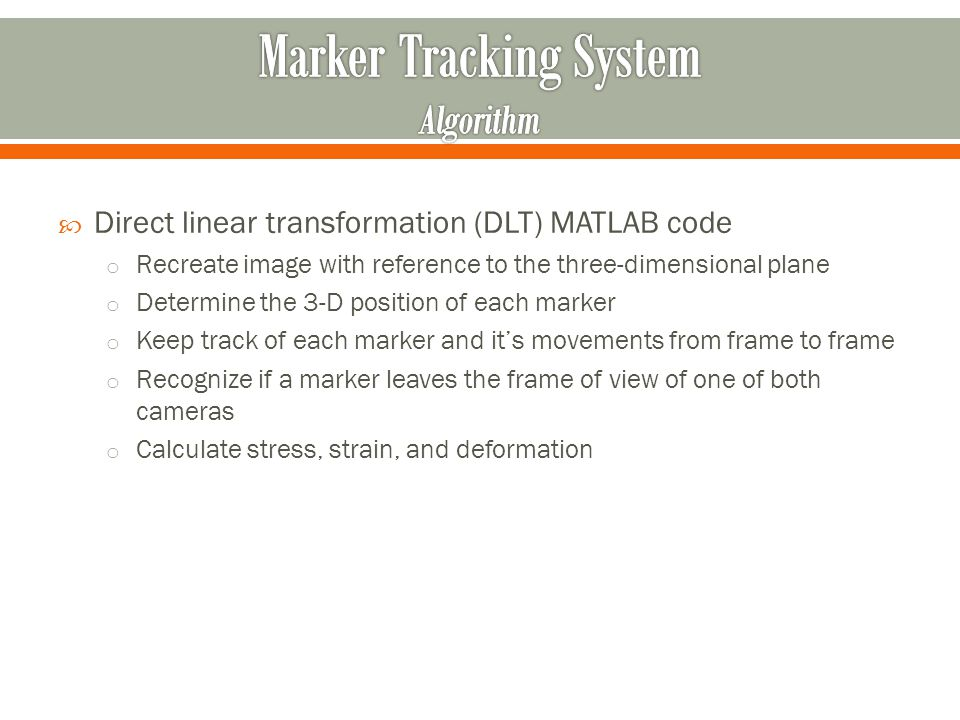 Direct linear transformation (DLT) MATLAB code o Recreate image with reference to the three-dimensional plane o Determine the 3-D position of each marker o Keep track of each marker and its movements from frame to frame o Recognize if a marker leaves the frame of view of one of both cameras o Calculate stress, strain, and deformation