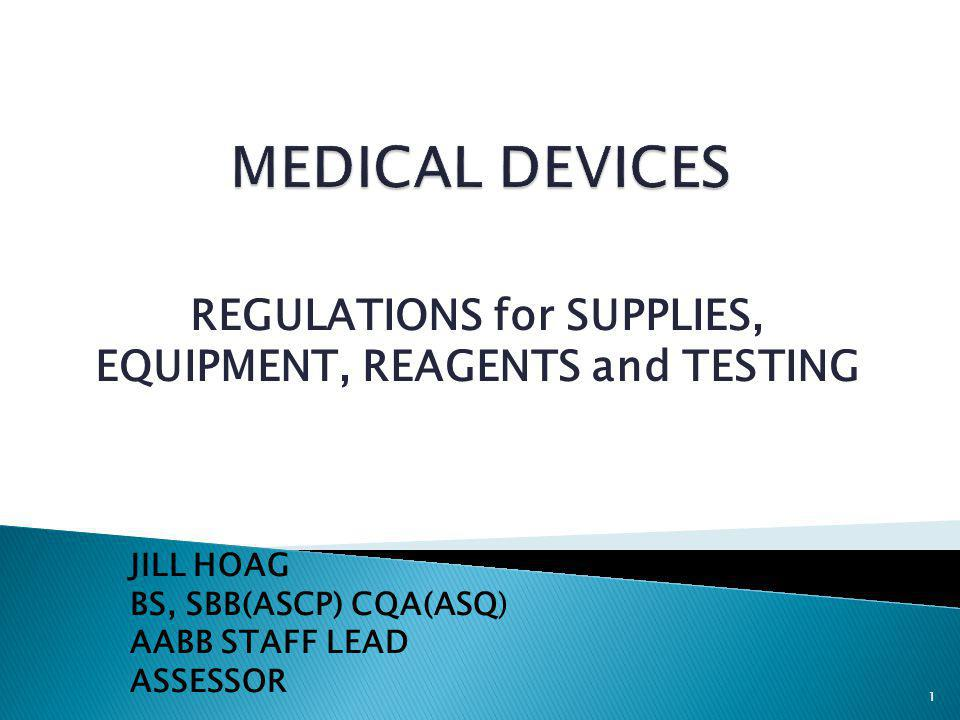 REGULATIONS for SUPPLIES, EQUIPMENT, REAGENTS and TESTING JILL HOAG BS, SBB(ASCP) CQA(ASQ) AABB STAFF LEAD ASSESSOR 1