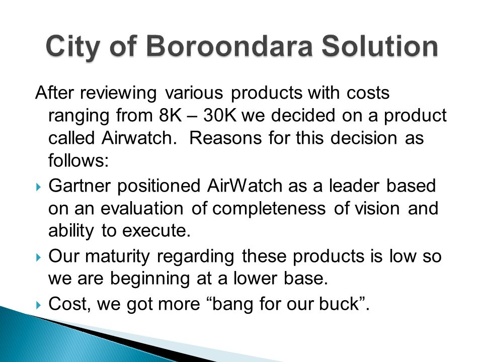 After reviewing various products with costs ranging from 8K – 30K we decided on a product called Airwatch. Reasons for this decision as follows: Gartn