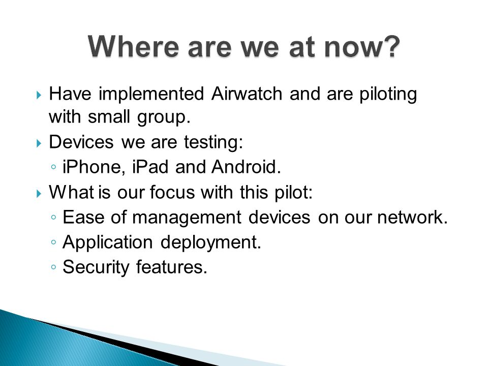 Have implemented Airwatch and are piloting with small group. Devices we are testing: iPhone, iPad and Android. What is our focus with this pilot: Ease