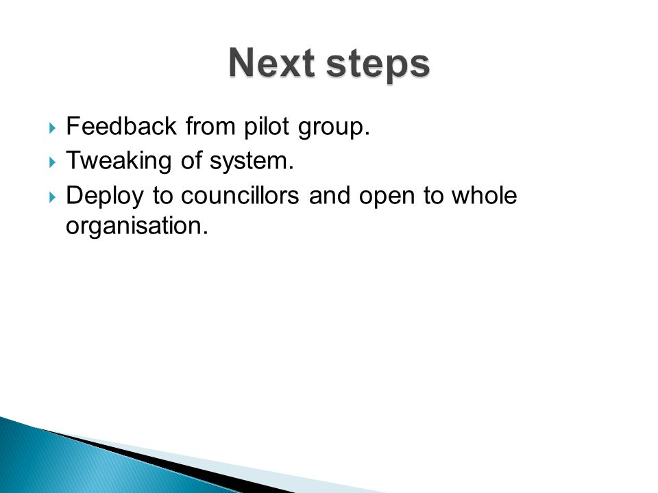 Feedback from pilot group. Tweaking of system. Deploy to councillors and open to whole organisation.
