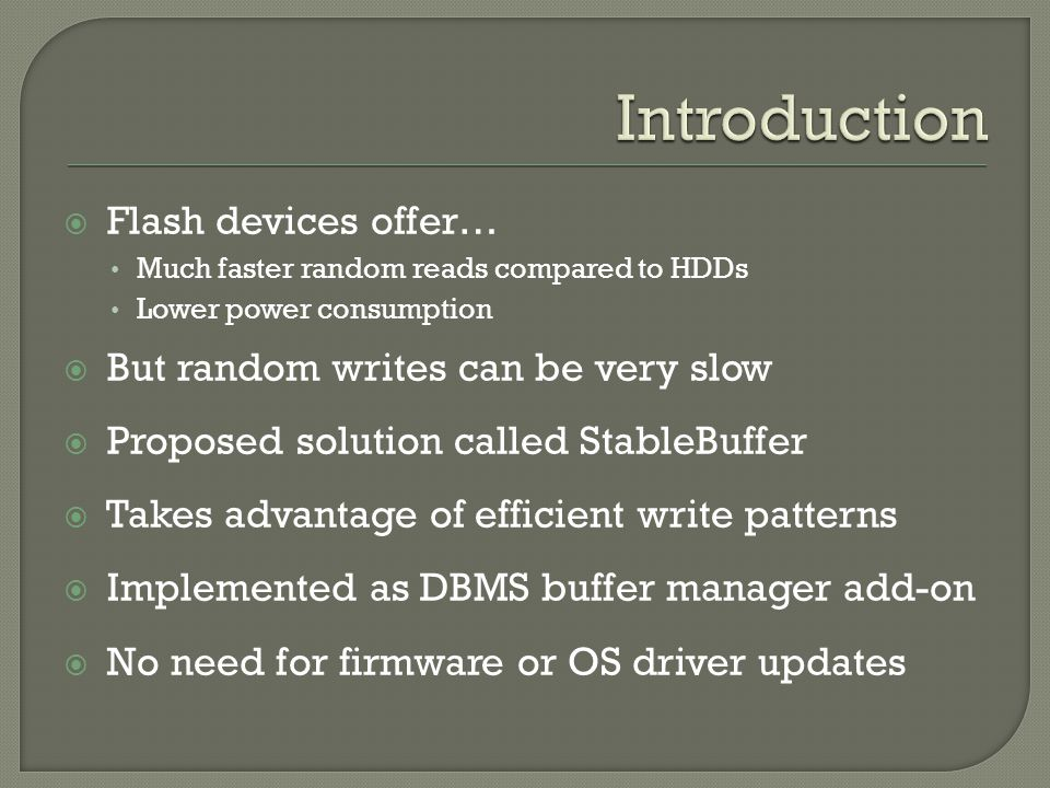 Flash devices offer… Much faster random reads compared to HDDs Lower power consumption But random writes can be very slow Proposed solution called Sta