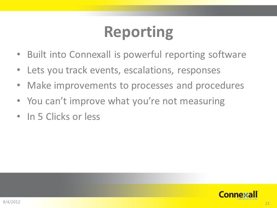 21 9/4/2012 Reporting Built into Connexall is powerful reporting software Lets you track events, escalations, responses Make improvements to processes and procedures You cant improve what youre not measuring In 5 Clicks or less