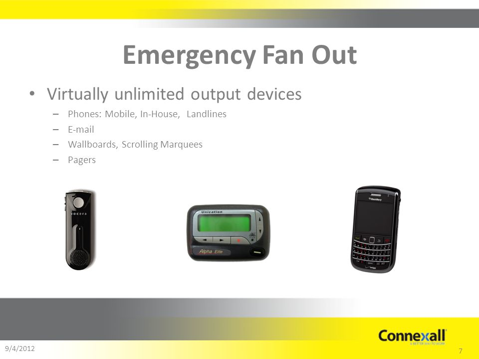 7 9/4/2012 Emergency Fan Out Virtually unlimited output devices – Phones: Mobile, In-House, Landlines – E-mail – Wallboards, Scrolling Marquees – Pagers