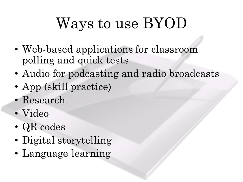 Ways to use BYOD Web-based applications for classroom polling and quick tests Audio for podcasting and radio broadcasts App (skill practice) Research Video QR codes Digital storytelling Language learning