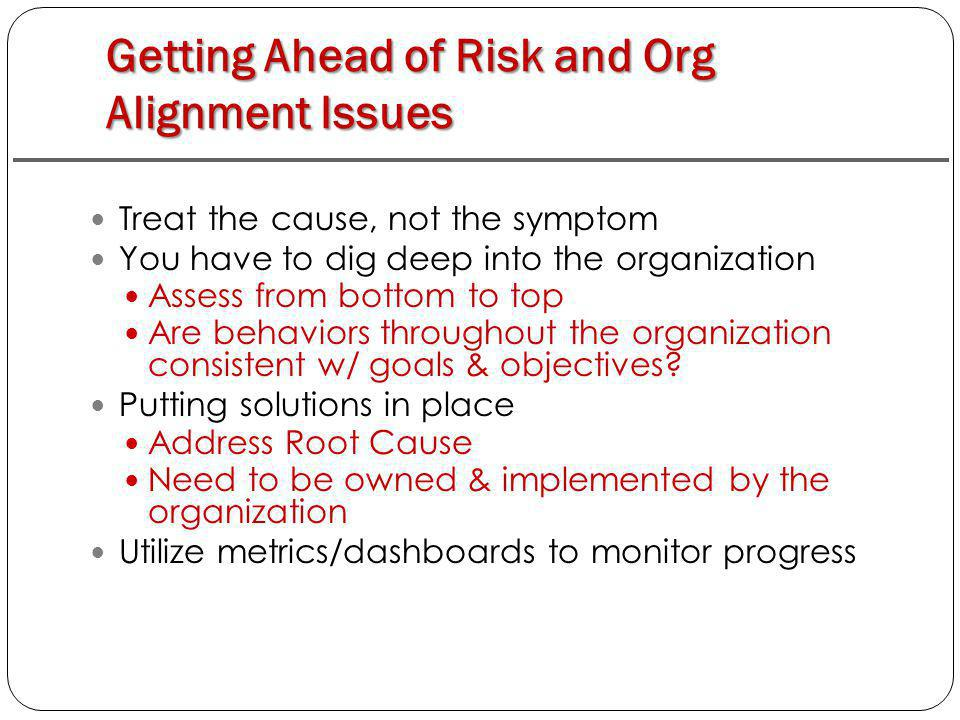 Getting Ahead of Risk and Org Alignment Issues Treat the cause, not the symptom You have to dig deep into the organization Assess from bottom to top Are behaviors throughout the organization consistent w/ goals & objectives.