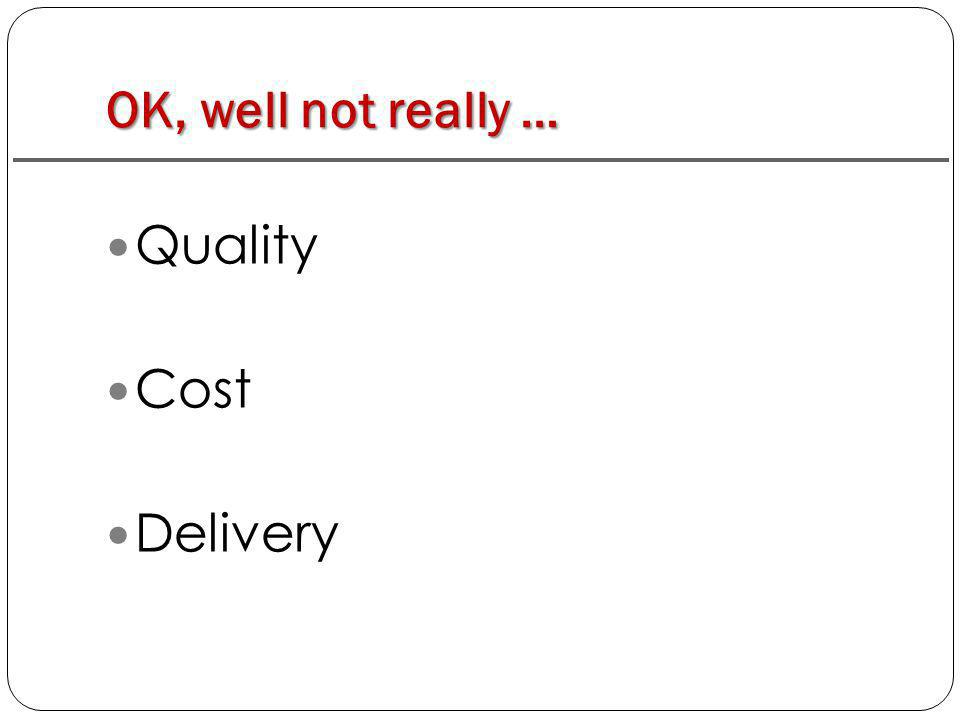 OK, well not really … Quality Cost Delivery