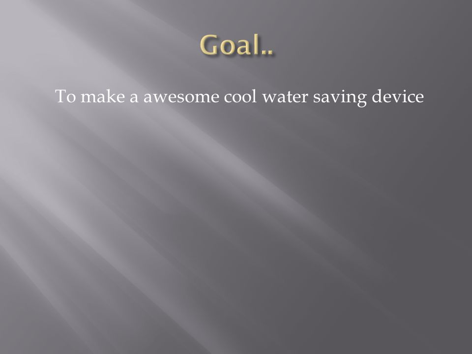 To make a awesome cool water saving device