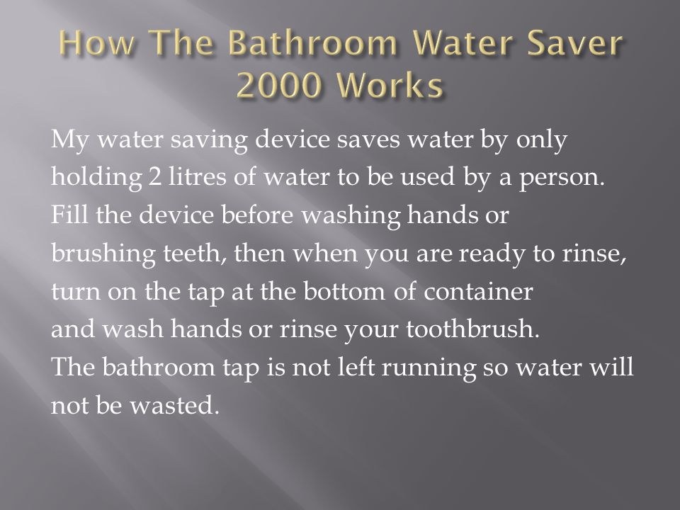 My water saving device saves water by only holding 2 litres of water to be used by a person.