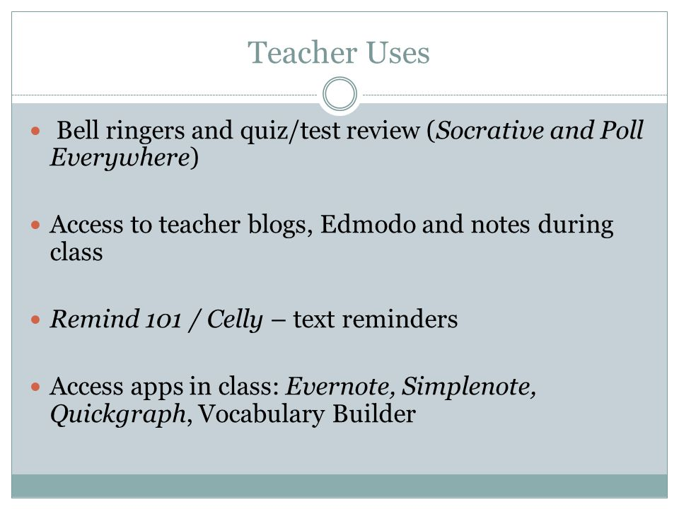 Teacher Uses Bell ringers and quiz/test review (Socrative and Poll Everywhere) Access to teacher blogs, Edmodo and notes during class Remind 101 / Celly – text reminders Access apps in class: Evernote, Simplenote, Quickgraph, Vocabulary Builder