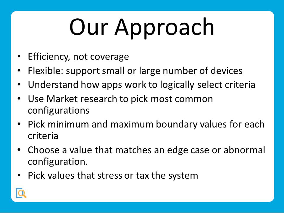 Our Approach Efficiency, not coverage Flexible: support small or large number of devices Understand how apps work to logically select criteria Use Market research to pick most common configurations Pick minimum and maximum boundary values for each criteria Choose a value that matches an edge case or abnormal configuration.