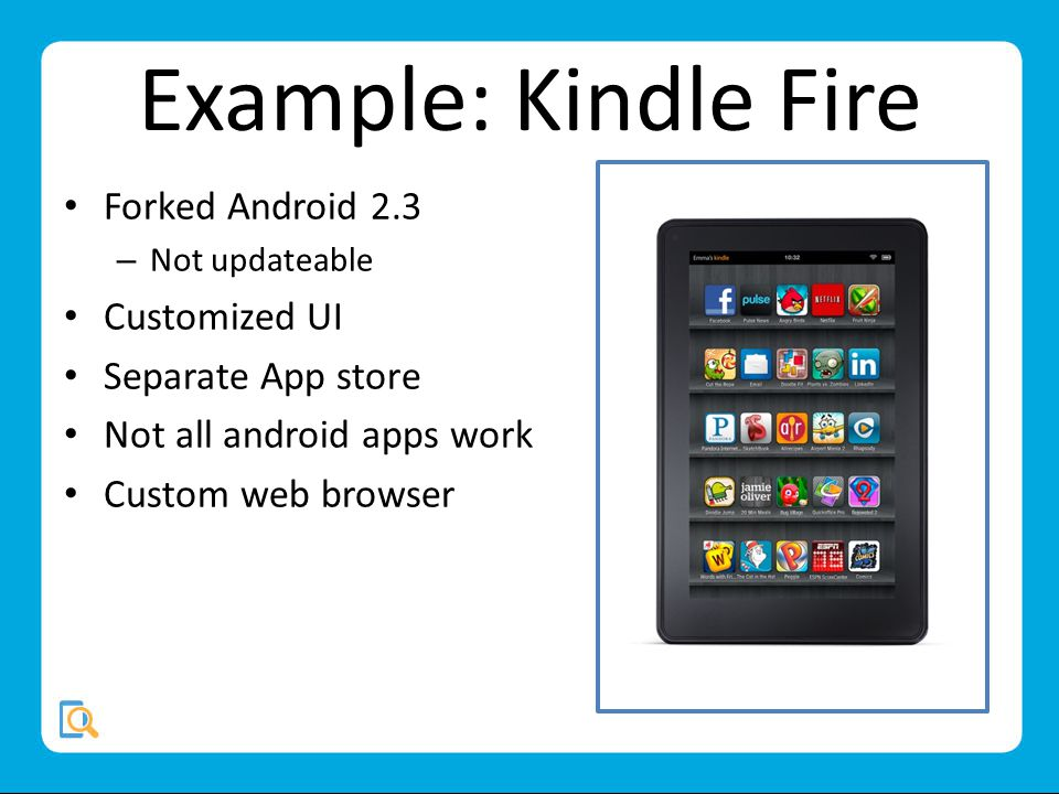 Example: Kindle Fire Forked Android 2.3 – Not updateable Customized UI Separate App store Not all android apps work Custom web browser