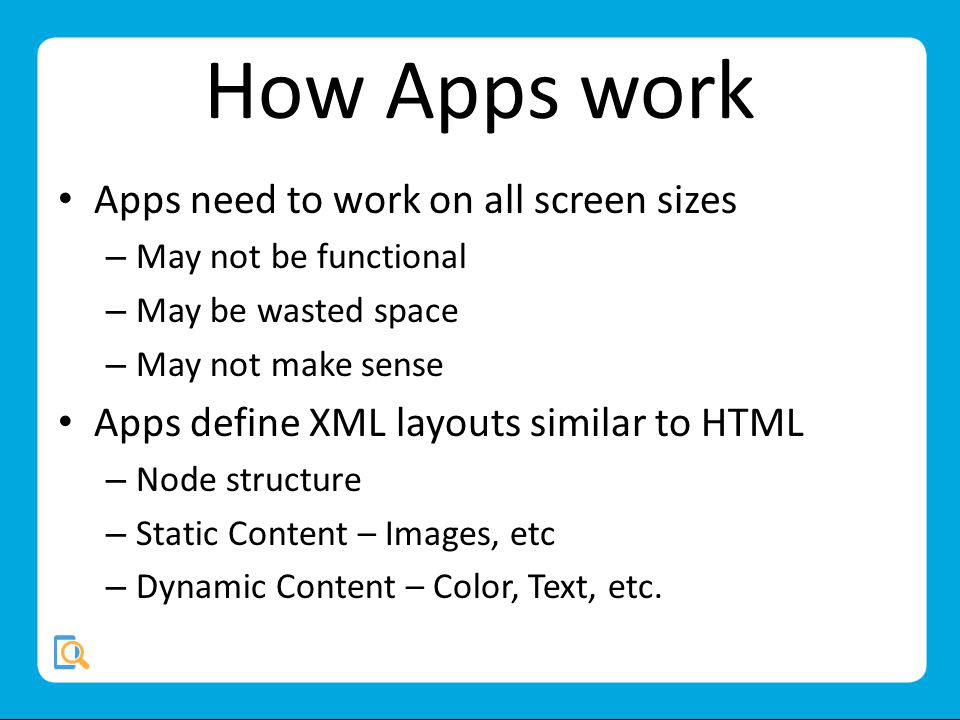 How Apps work Apps need to work on all screen sizes – May not be functional – May be wasted space – May not make sense Apps define XML layouts similar to HTML – Node structure – Static Content – Images, etc – Dynamic Content – Color, Text, etc.