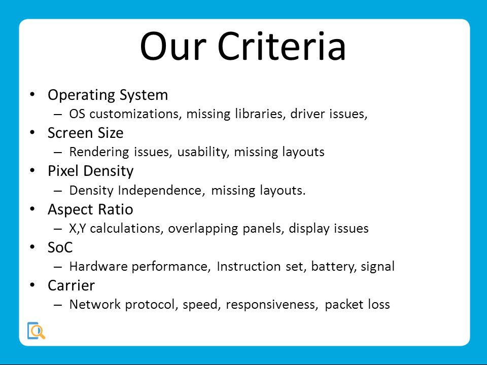 Our Criteria Operating System – OS customizations, missing libraries, driver issues, Screen Size – Rendering issues, usability, missing layouts Pixel Density – Density Independence, missing layouts.