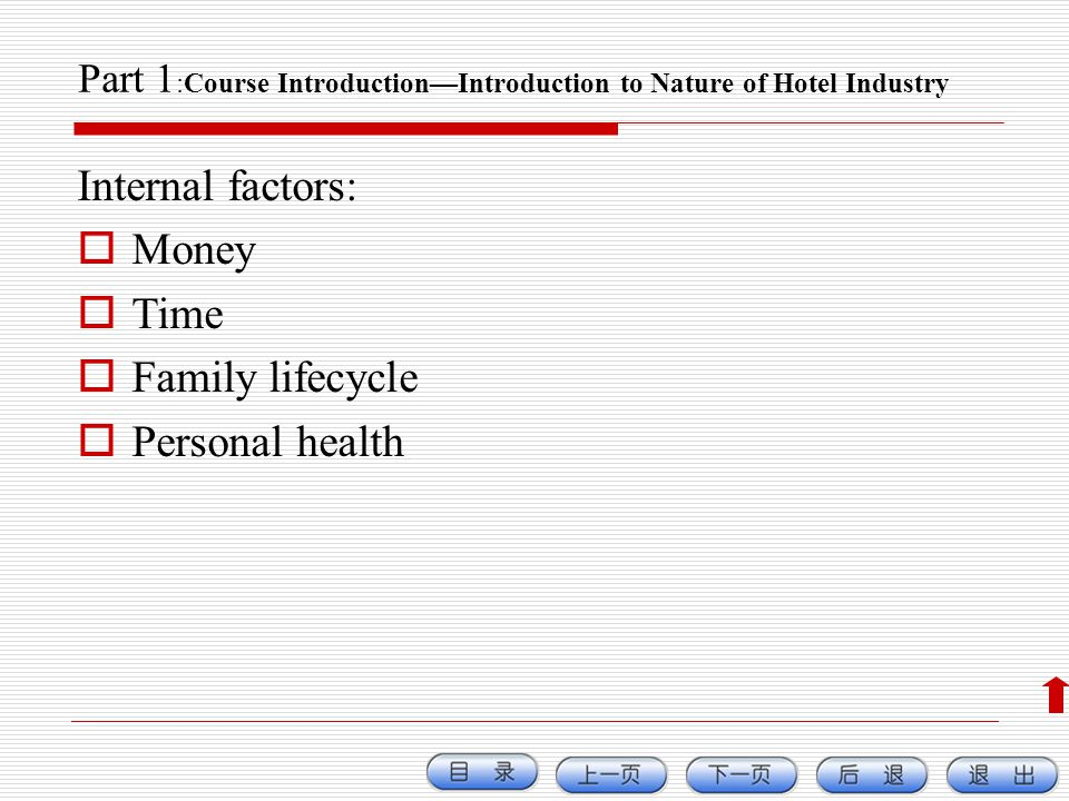 Part 1 :Course IntroductionIntroduction to Nature of Hotel Industry Internal factors: Money Time Family lifecycle Personal health