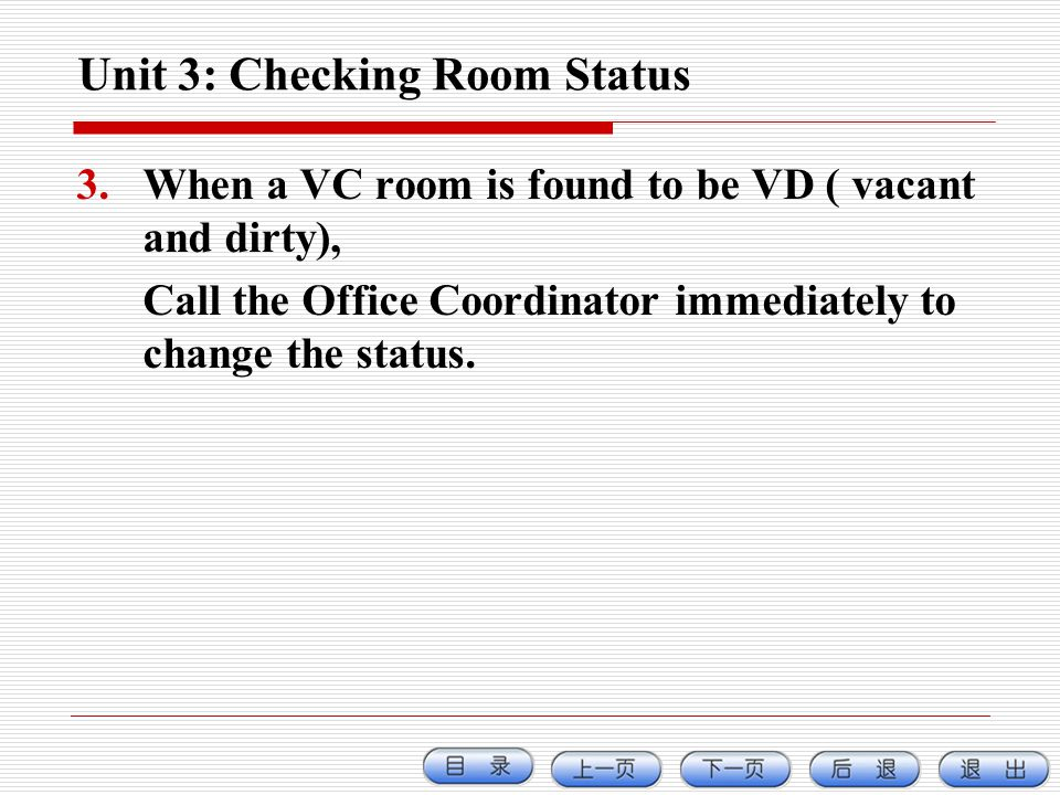 Unit 3: Checking Room Status 3.When a VC room is found to be VD ( vacant and dirty), Call the Office Coordinator immediately to change the status.