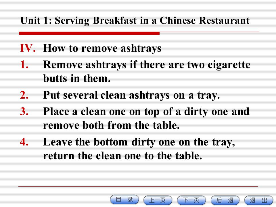 Unit 1: Serving Breakfast in a Chinese Restaurant IV.How to remove ashtrays 1.Remove ashtrays if there are two cigarette butts in them. 2.Put several