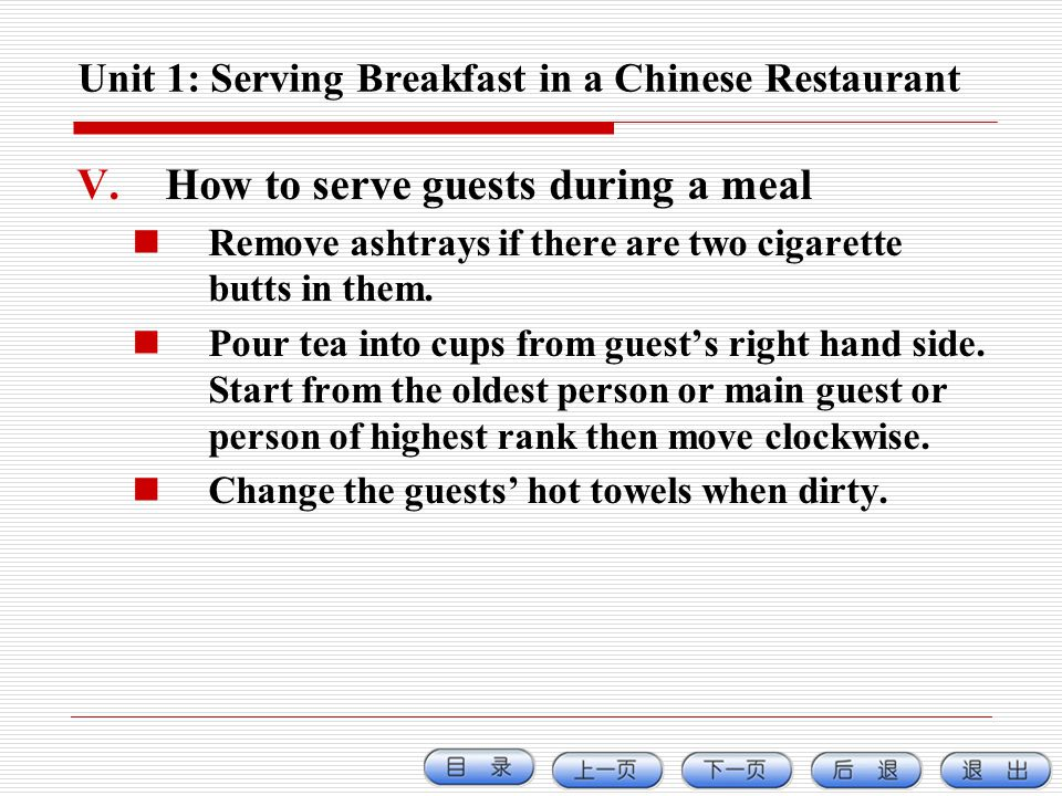 Unit 1: Serving Breakfast in a Chinese Restaurant V.How to serve guests during a meal Remove ashtrays if there are two cigarette butts in them. Pour t