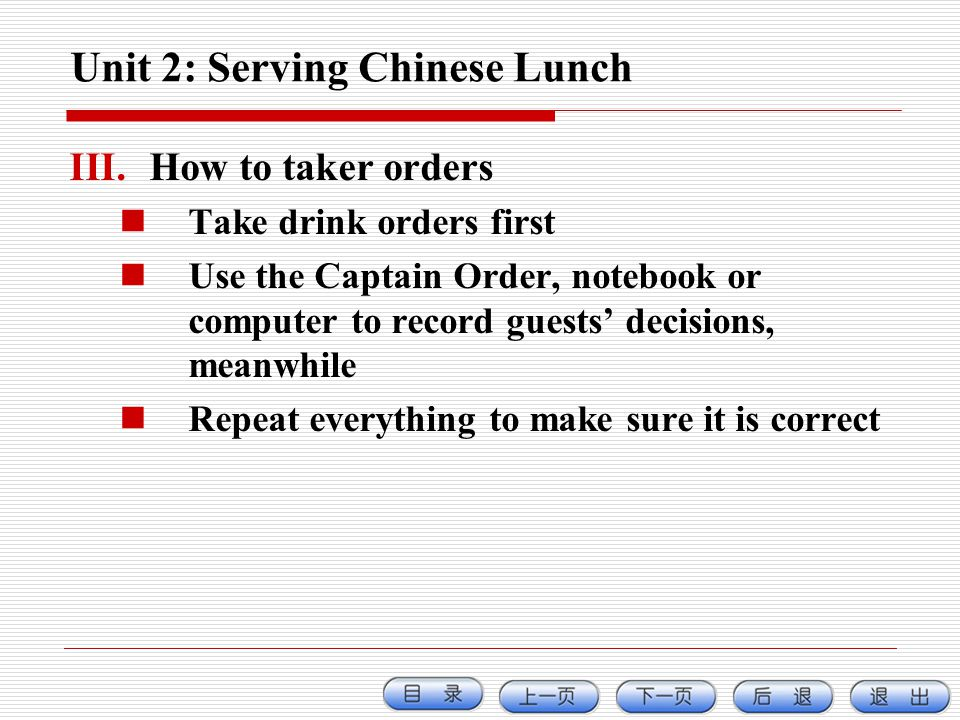 Unit 2: Serving Chinese Lunch III.How to taker orders Take drink orders first Use the Captain Order, notebook or computer to record guests decisions,