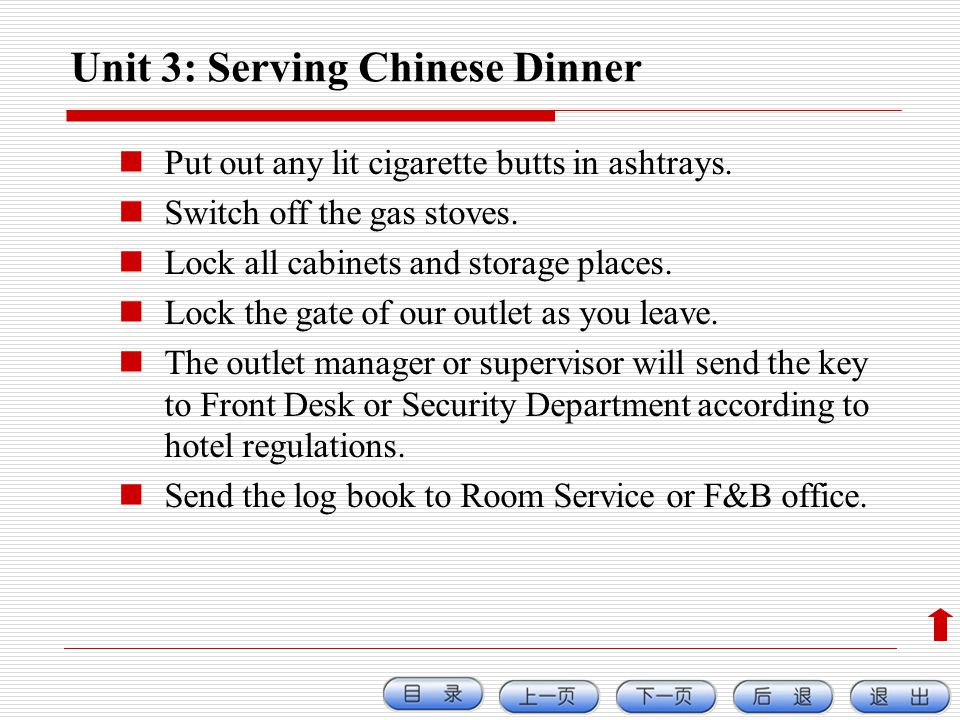 Unit 3: Serving Chinese Dinner Put out any lit cigarette butts in ashtrays. Switch off the gas stoves. Lock all cabinets and storage places. Lock the