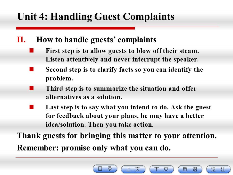 Unit 4: Handling Guest Complaints II.How to handle guests complaints First step is to allow guests to blow off their steam. Listen attentively and nev