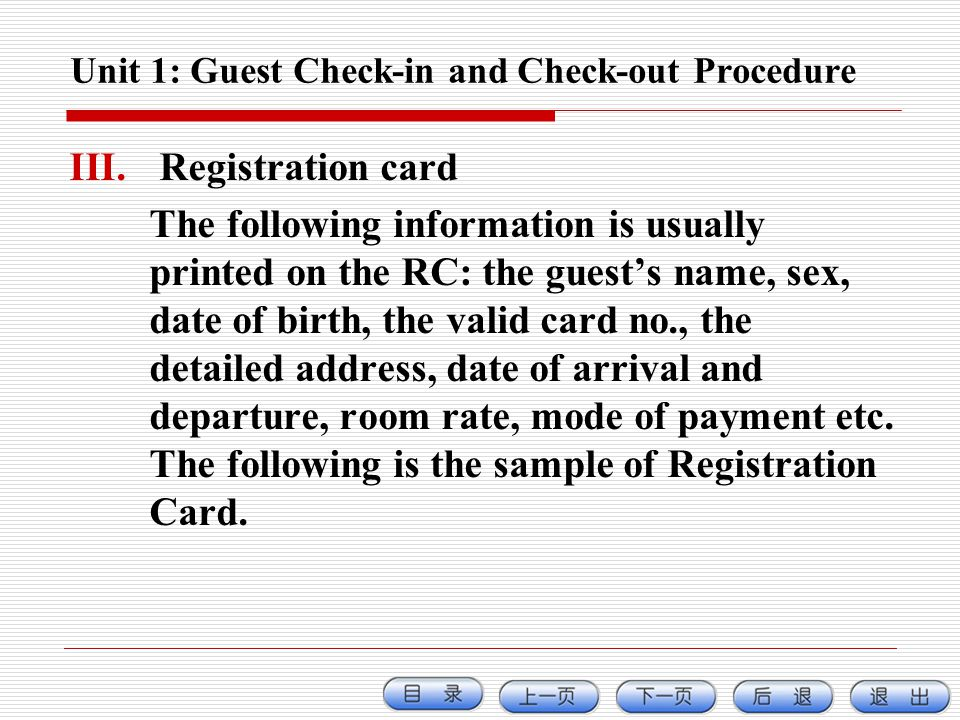 Unit 1: Guest Check-in and Check-out Procedure III. Registration card The following information is usually printed on the RC: the guests name, sex, da