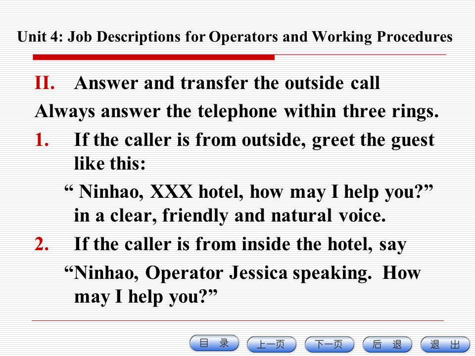 II.Answer and transfer the outside call Always answer the telephone within three rings. 1.If the caller is from outside, greet the guest like this: Ni