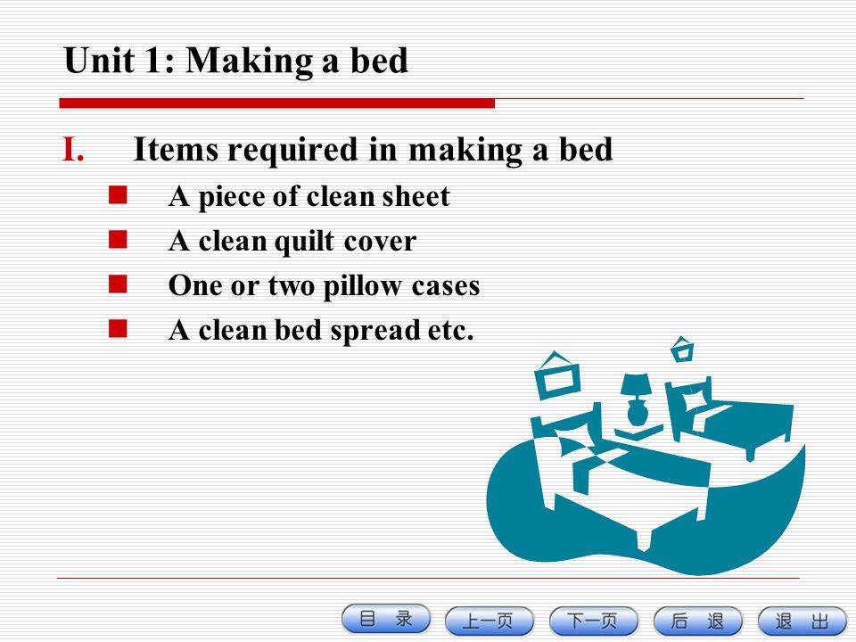 Unit 1: Making a bed I.Items required in making a bed A piece of clean sheet A clean quilt cover One or two pillow cases A clean bed spread etc.
