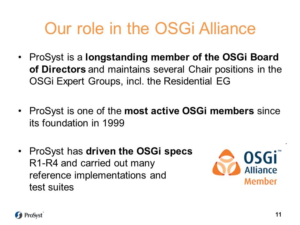 11 Our role in the OSGi Alliance ProSyst is a longstanding member of the OSGi Board of Directors and maintains several Chair positions in the OSGi Exp